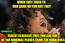 Rihanna laughing  | WHEN THEY TRIED TO RUN GAME ON YOU BUT THEY FAILED TO REALIZE THAT YOU ARE ONE OF THE ORIGINAL PLAYAS FROM THE HIMALAYAS SANDRAP575 | image tagged in rihanna laughing | made w/ Imgflip meme maker