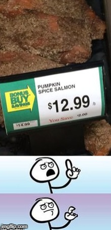 Who would even think of this! | image tagged in funny memes,pumpkin spice,salmon | made w/ Imgflip meme maker