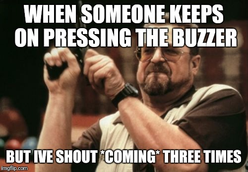 Am I The Only One Around Here Meme | WHEN SOMEONE KEEPS ON PRESSING THE BUZZER BUT IVE SHOUT *COMING* THREE TIMES | image tagged in memes,am i the only one around here | made w/ Imgflip meme maker