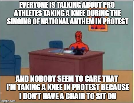 There are other things that we protest besides songs about america | EVERYONE IS TALKING ABOUT PRO ATHLETES TAKING A KNEE DURING THE SINGING OF NATIONAL ANTHEM IN PROTEST AND NOBODY SEEM TO CARE THAT I'M TAKIN | image tagged in memes,spiderman computer desk,spiderman,protest,chair | made w/ Imgflip meme maker
