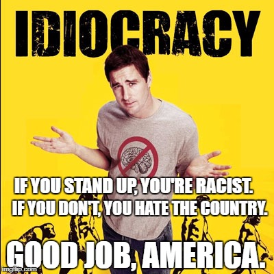 IF YOU STAND UP, YOU'RE RACIST. IF YOU DON'T, YOU HATE THE COUNTRY. GOOD JOB, AMERICA. | image tagged in idiocracy | made w/ Imgflip meme maker