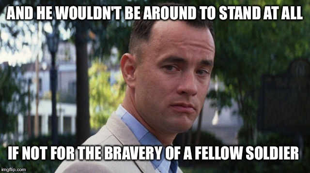 AND HE WOULDN'T BE AROUND TO STAND AT ALL IF NOT FOR THE BRAVERY OF A FELLOW SOLDIER | made w/ Imgflip meme maker