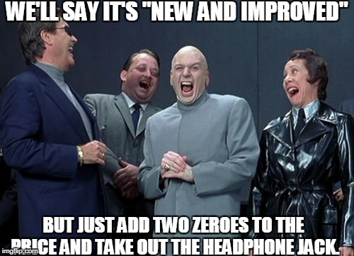 "Laughing Villains Meme | WE'LL SAY IT'S ""NEW AND IMPROVED"" BUT JUST ADD TWO ZEROES TO THE PRICE AND TAKE OUT THE HEADPHONE JACK. 