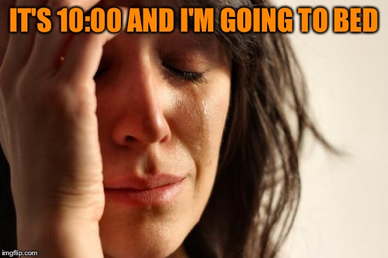 First World Problems Meme | IT'S 10:00 AND I'M GOING TO BED | image tagged in memes,first world problems | made w/ Imgflip meme maker