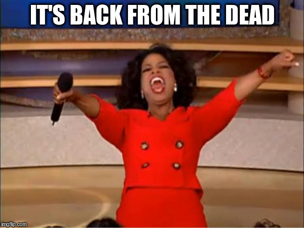 Oprah You Get A Meme | IT'S BACK FROM THE DEAD | image tagged in memes,oprah you get a | made w/ Imgflip meme maker