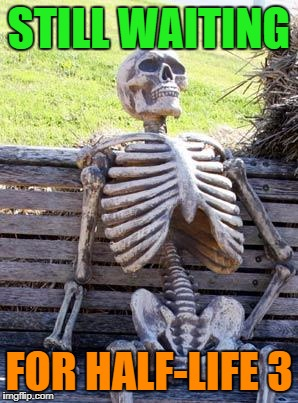 Waiting Skeleton Meme | STILL WAITING FOR HALF-LIFE 3 | image tagged in memes,waiting skeleton | made w/ Imgflip meme maker
