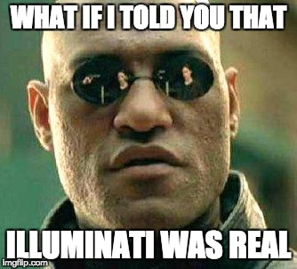 What if i told you | WHAT IF I TOLD YOU THAT ILLUMINATI WAS REAL | image tagged in what if i told you | made w/ Imgflip meme maker