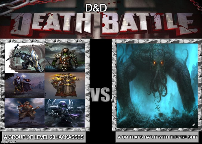 D&D Death Battle | A GROUP OF LEVEL 20 JACKASSES A DM THAT'S HAD IT WITH THEY'RE SHIT D&D | image tagged in dnd,the dm has had it with your shit,death battle,death battle template,memes,cthulhu | made w/ Imgflip meme maker