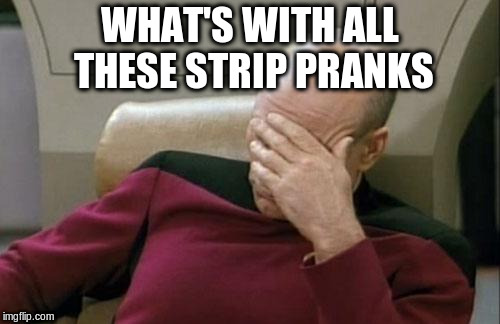 Captain Picard Facepalm Meme | WHAT'S WITH ALL THESE STRIP PRANKS | image tagged in memes,captain picard facepalm | made w/ Imgflip meme maker