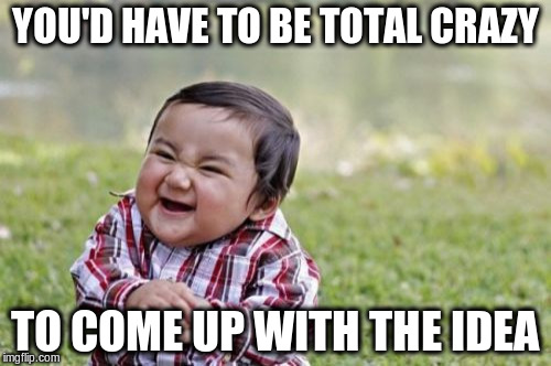 Evil Toddler Meme | YOU'D HAVE TO BE TOTAL CRAZY TO COME UP WITH THE IDEA | image tagged in memes,evil toddler | made w/ Imgflip meme maker