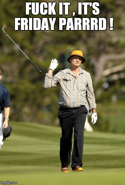 Bill Murray Golf Meme | F**K IT , IT'S FRIDAY PARRRD ! | image tagged in memes,bill murray golf | made w/ Imgflip meme maker
