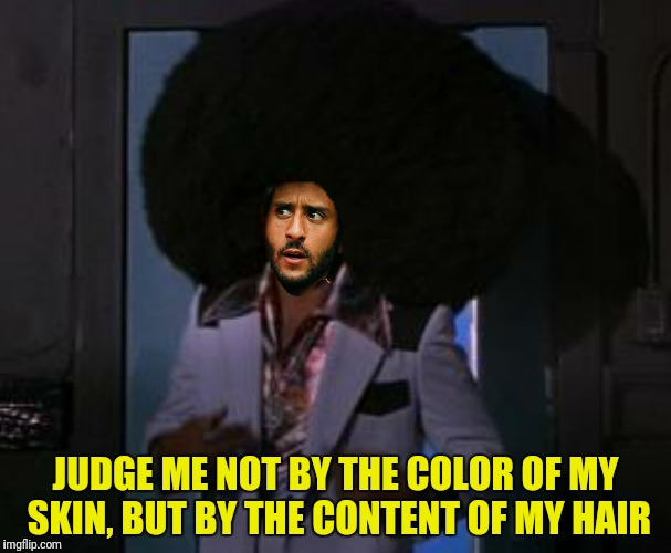 JUDGE ME NOT BY THE COLOR OF MY SKIN, BUT BY THE CONTENT OF MY HAIR | made w/ Imgflip meme maker