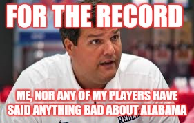 Ole miss  | FOR THE RECORD ME, NOR ANY OF MY PLAYERS HAVE SAID ANYTHING BAD ABOUT ALABAMA | image tagged in alabama football | made w/ Imgflip meme maker