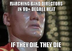 MARCHING BAND DIRECTORS IN 90+ DEGREE HEAT IF THEY DIE, THEY DIE | image tagged in marchingband | made w/ Imgflip meme maker