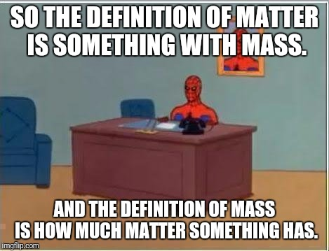 Spiderman Computer Desk Meme | SO THE DEFINITION OF MATTER IS SOMETHING WITH MASS. AND THE DEFINITION OF MASS IS HOW MUCH MATTER SOMETHING HAS. | image tagged in memes,spiderman computer desk,spiderman | made w/ Imgflip meme maker
