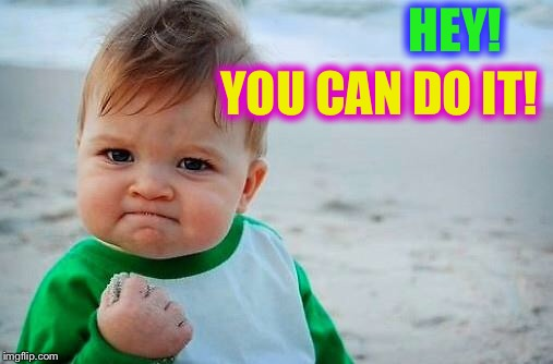 Victory Baby | HEY! YOU CAN DO IT! | image tagged in victory baby | made w/ Imgflip meme maker