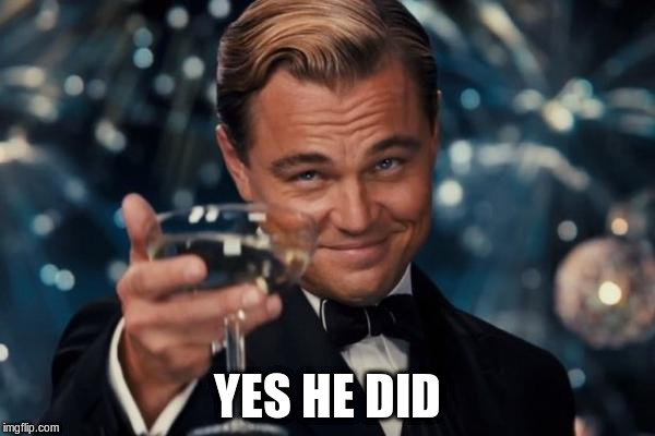 Leonardo Dicaprio Cheers Meme | YES HE DID | image tagged in memes,leonardo dicaprio cheers | made w/ Imgflip meme maker