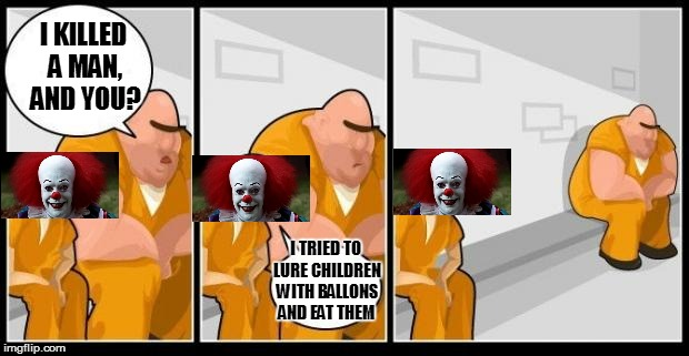 Pennywise in Prison | I KILLED A MAN, AND YOU? I TRIED TO LURE CHILDREN WITH BALLONS AND EAT THEM | image tagged in i killed a man,and you | made w/ Imgflip meme maker