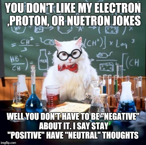 "I'm sorry  | YOU DON'T LIKE MY ELECTRON ,PROTON, OR NUETRON JOKES WELL YOU DON'T HAVE TO BE ""NEGATIVE"" ABOUT IT. I SAY STAY ""POSITIVE"" HAVE ""NEUTRAL"" THO 