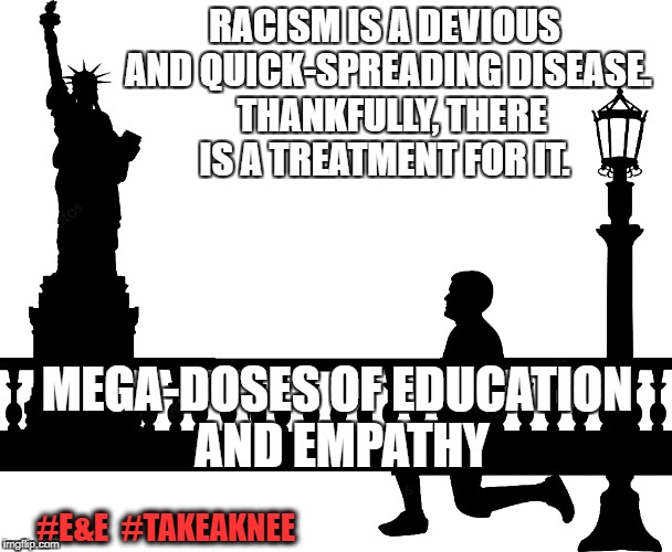 Embrace the Cure | RACISM IS A DEVIOUS AND QUICK-SPREADING DISEASE.  THANKFULLY, THERE IS A TREATMENT FOR IT. MEGA-DOSES OF EDUCATION AND EMPATHY #E&E  #TAKEAK | image tagged in racism,take a knee,injustice | made w/ Imgflip meme maker