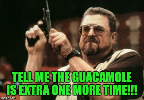 The guacamole will be an extra $3... | TELL ME THE GUACAMOLE IS EXTRA ONE MORE TIME!!! | image tagged in memes,am i the only one around here,guacamole | made w/ Imgflip meme maker