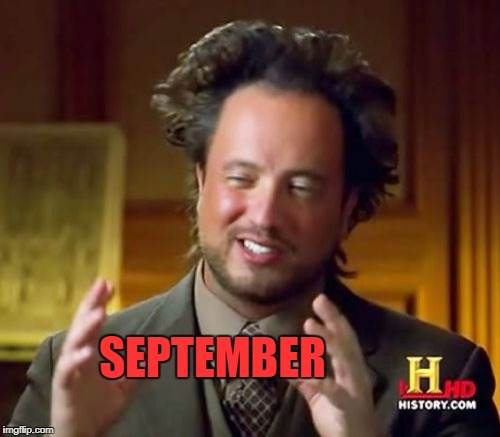 Ancient Aliens Meme | SEPTEMBER | image tagged in memes,ancient aliens | made w/ Imgflip meme maker