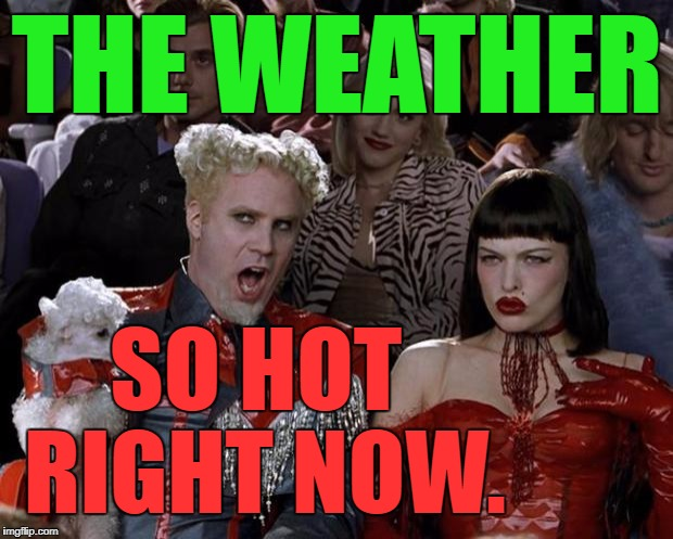 Mugatu So Hot Right Now Meme | THE WEATHER SO HOT RIGHT NOW. | image tagged in memes,mugatu so hot right now | made w/ Imgflip meme maker