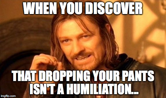 One Does Not Simply Meme | WHEN YOU DISCOVER THAT DROPPING YOUR PANTS ISN'T A HUMILIATION... | image tagged in memes,one does not simply | made w/ Imgflip meme maker