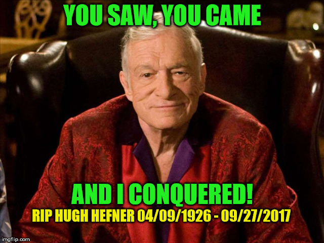 Rest in peace Hef! :( | YOU SAW, YOU CAME AND I CONQUERED! RIP HUGH HEFNER 04/09/1926 - 09/27/2017 | image tagged in hugh hefner,sad,rip,memes | made w/ Imgflip meme maker