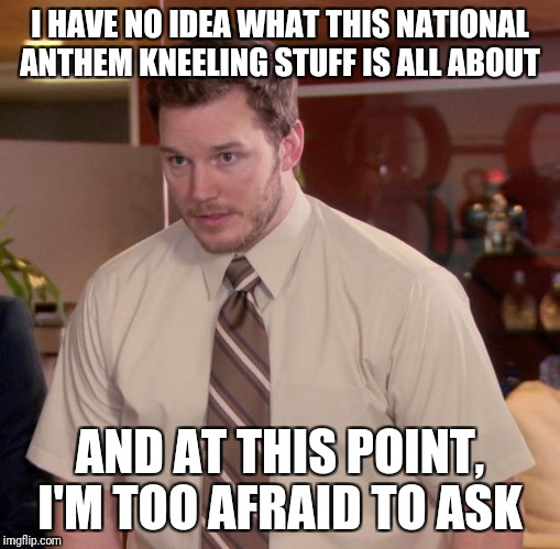 Afraid To Ask Andy Meme | I HAVE NO IDEA WHAT THIS NATIONAL ANTHEM KNEELING STUFF IS ALL ABOUT AND AT THIS POINT, I'M TOO AFRAID TO ASK | image tagged in memes,afraid to ask andy | made w/ Imgflip meme maker