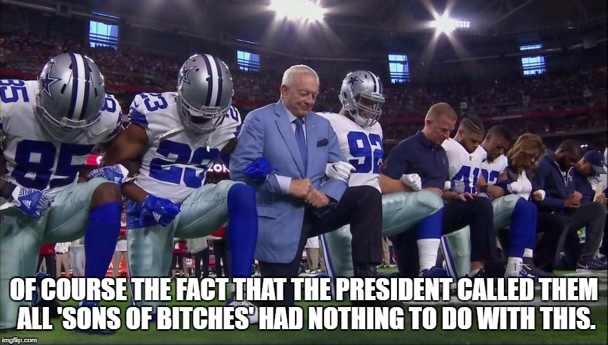 Cowboys Kneeling | OF COURSE THE FACT THAT THE PRESIDENT CALLED THEM ALL 'SONS OF B**CHES' HAD NOTHING TO DO WITH THIS. | image tagged in nfl memes | made w/ Imgflip meme maker