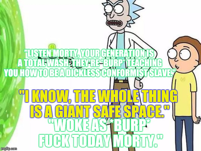 """LISTEN MORTY, YOUR GENERATION IS A TOTAL WASH, THEY'RE *BURP* TEACHING YOU HOW TO BE A DICKLESS CONFORMIST SLAVE."" ""I KNOW, THE WHOLE THING 