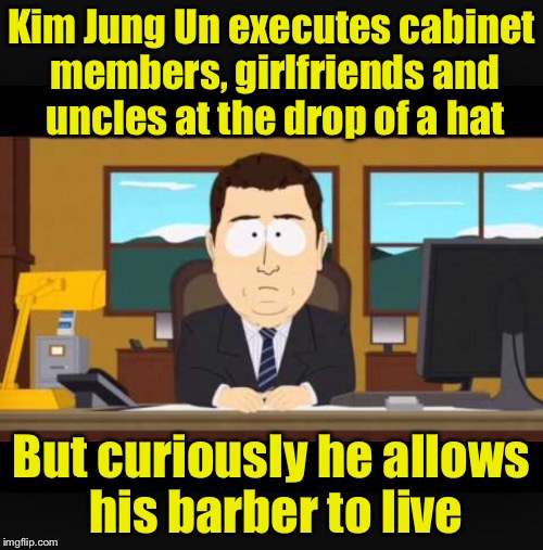 News Commentator | Kim Jung Un executes cabinet members, girlfriends and uncles at the drop of a hat But curiously he allows his barber to live | image tagged in news anchor,memes,kim jong un,barber,bad haircut | made w/ Imgflip meme maker