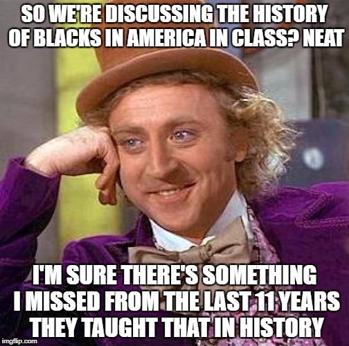 History class taught me that America is the devil, no wonder nobody wants to move here | SO WE'RE DISCUSSING THE HISTORY OF BLACKS IN AMERICA IN CLASS? NEAT I'M SURE THERE'S SOMETHING I MISSED FROM THE LAST 11 YEARS THEY TAUGHT T | image tagged in memes,creepy condescending wonka | made w/ Imgflip meme maker