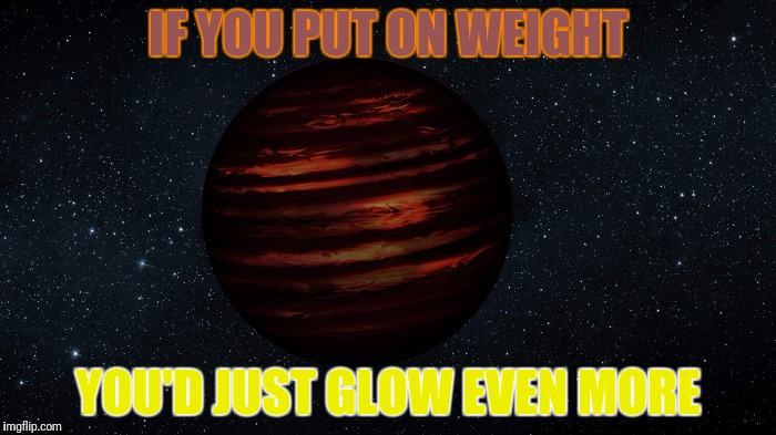 IF YOU PUT ON WEIGHT YOU'D JUST GLOW EVEN MORE | made w/ Imgflip meme maker