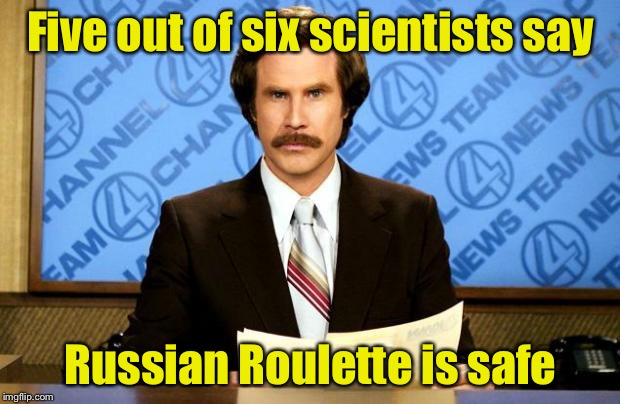 In the news | Five out of six scientists say Russian Roulette is safe | image tagged in breaking news,memes,russian roulette | made w/ Imgflip meme maker