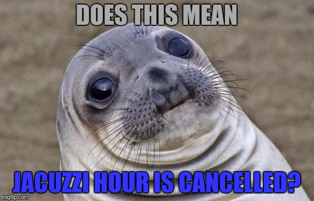 Awkward Moment Sealion Meme | DOES THIS MEAN JACUZZI HOUR IS CANCELLED? | image tagged in memes,awkward moment sealion | made w/ Imgflip meme maker
