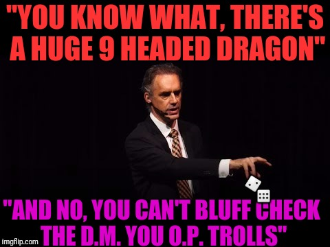 """YOU KNOW WHAT, THERE'S A HUGE 9 HEADED DRAGON"" ""AND NO, YOU CAN'T BLUFF CHECK THE D.M. YOU O.P. TROLLS""  