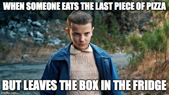 WE ALL HATE IT WHEN THIS HAPPENS | WHEN SOMEONE EATS THE LAST PIECE OF PIZZA BUT LEAVES THE BOX IN THE FRIDGE | image tagged in eleven stranger things,memes,stranger things,last piece of pizza,relatable | made w/ Imgflip meme maker