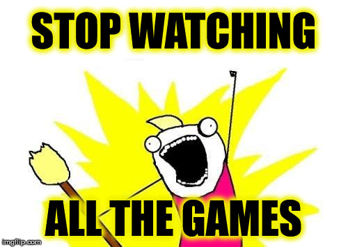 X All The Y Meme | STOP WATCHING ALL THE GAMES | image tagged in memes,x all the y | made w/ Imgflip meme maker
