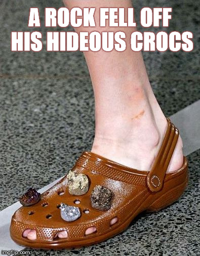 A ROCK FELL OFF HIS HIDEOUS CROCS | made w/ Imgflip meme maker