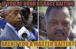Master baiters | IF YOU'RE GOOD AT RACE BAITING AREN'T YOU A MASTER BAITER? | image tagged in racism,al sharpton racist,jesse jackson racist,race baiting | made w/ Imgflip meme maker