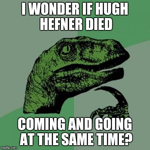 If you experience rigor mortis lasting more than 4 hours, consult your coroner. | I WONDER IF HUGH HEFNER DIED COMING AND GOING AT THE SAME TIME? | image tagged in memes,philosoraptor,hugh hefner | made w/ Imgflip meme maker
