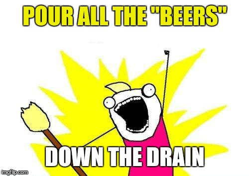"X All The Y Meme | POUR ALL THE ""BEERS"" DOWN THE DRAIN 