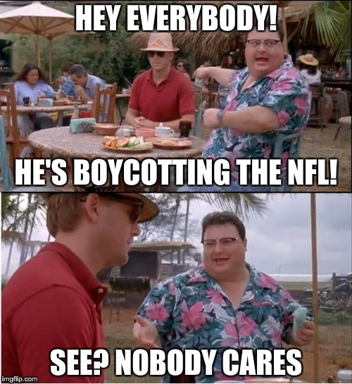 See Nobody Cares Meme | HEY EVERYBODY! SEE? NOBODY CARES HE'S BOYCOTTING THE NFL! | image tagged in memes,see nobody cares,jurassic park | made w/ Imgflip meme maker