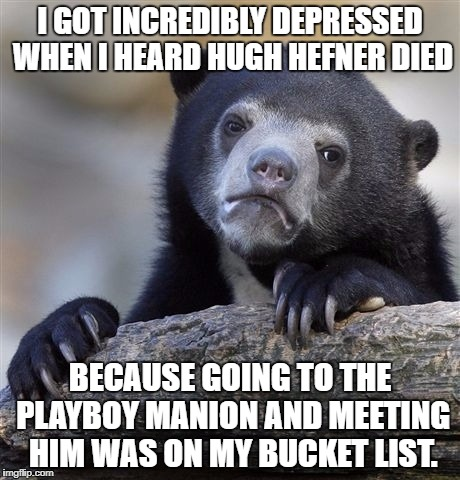 Can't stop thinking about it. Like every 5 minutes. | I GOT INCREDIBLY DEPRESSED WHEN I HEARD HUGH HEFNER DIED BECAUSE GOING TO THE PLAYBOY MANION AND MEETING HIM WAS ON MY BUCKET LIST. | image tagged in memes,confession bear,hugh,hefner,dead | made w/ Imgflip meme maker
