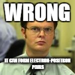 WRONG IT CAN FORM ELECTRON-POSITRON PAIRS | made w/ Imgflip meme maker