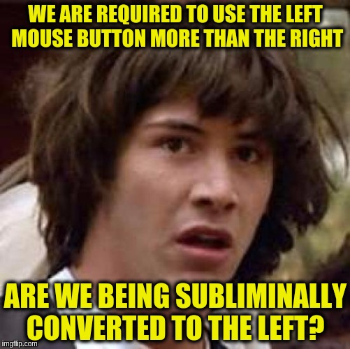 Conspiracy Keanu | WE ARE REQUIRED TO USE THE LEFT MOUSE BUTTON MORE THAN THE RIGHT ARE WE BEING SUBLIMINALLY CONVERTED TO THE LEFT? | image tagged in memes,conspiracy keanu,funny,left wing,leftists,socialism | made w/ Imgflip meme maker