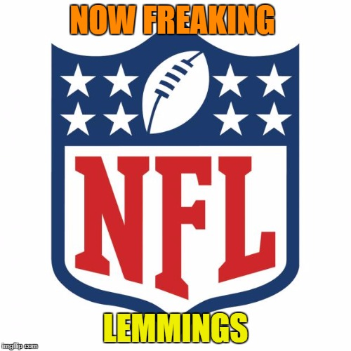 Since They are Disrespecting our Flag and Anthem I will watch Hockey  or Golf so you lost a fan ! Ya Bunch of spoiled Actors.. |  NOW FREAKING; LEMMINGS | image tagged in nfl logic,nfl sucks | made w/ Imgflip meme maker