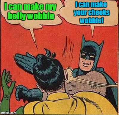 Batman Slapping Robin Meme | I can make my belly wobble I can make your cheeks wobble! | image tagged in memes,batman slapping robin | made w/ Imgflip meme maker